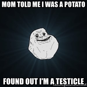 Forever Alone - mom told me I was a potato found out I'm a testicle