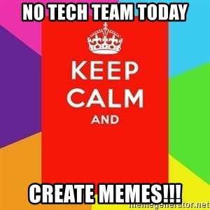 Keep calm and - No tech team today create memes!!!