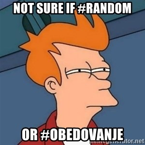 Not sure if troll - not sure if #random or #obedovanje