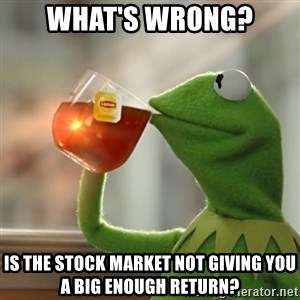 Kermit The Frog Drinking Tea - What's wrong? Is the stock market not giving you a big enough return?