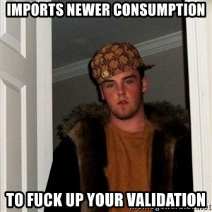Scumbag Steve - imports newer consumption to fuck up your validation