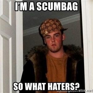 Scumbag Steve - I'm a scumbag So what haters?