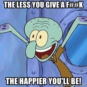 Guess What Squidward - The Less you give a f##k the happier you'll be!