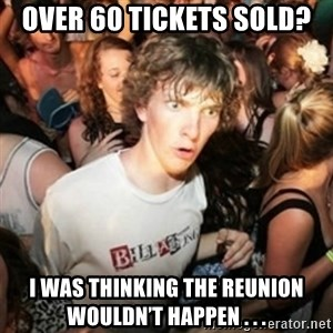 Sudden clarity clarence - Over 60 tickets sold? I was thinking the reunion wouldn't happen . . .