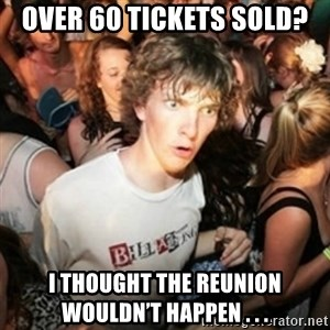 Sudden clarity clarence - Over 60 tickets sold? I thought the reunion wouldn't happen . . .