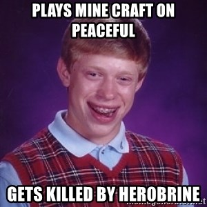 Bad Luck Brian - plays mine craft on peaceful gets killed by herobrine
