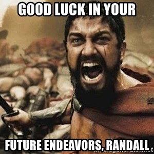 300 - good luck in your future endeavors, randall