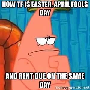 Patrick Wtf? - How TF is Easter, April fools day And rent due on the same day