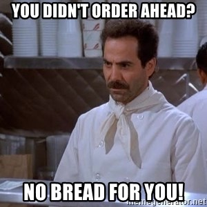 soup nazi - You didn't order ahead? No bread for you!