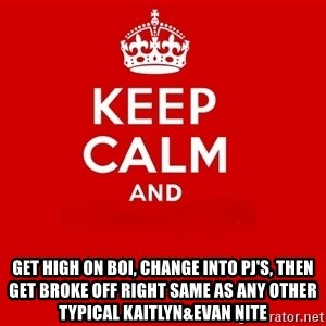 Keep Calm 2 - Get high on boi, change into pj's, then get broke off right same as any other typical kaitlyn&evan nite