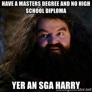 Yer A Wizard Harry Hagrid - have a masters degree and no high school diploma yer an SGA harry
