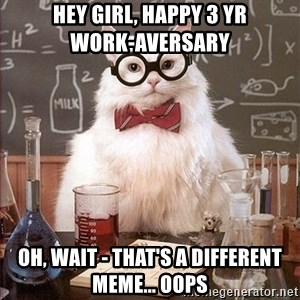 Science Cat - Hey girl, Happy 3 yr            Work-aversary Oh, wait - that's a different meme... Oops