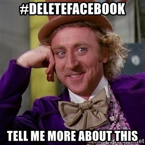 Willy Wonka - #DeleteFacebook Tell me more about this