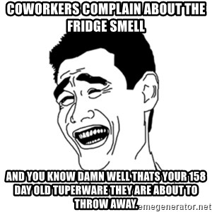 FU*CK THAT GUY - Coworkers Complain about the fridge smell and you know damn well thats your 158 day old tuperware they are about to throw away.