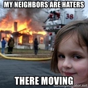 Disaster Girl - my neighbors are haters there moving
