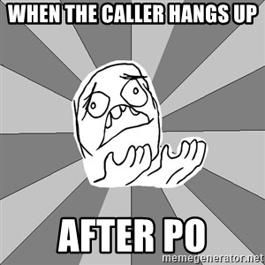 Whyyy??? - when the caller hangs up after PO