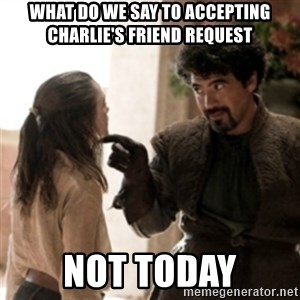Not today arya - What do we say to accepting Charlie's Friend Request not today
