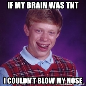 Bad Luck Brian - if my brain was tnt i couldn't blow my nose