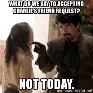 Not today arya - what do we say to accepting charlie's friend request? not today.
