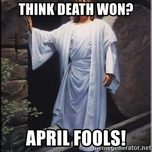 Hell Yeah Jesus - Think Death Won? April Fools!