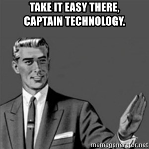 Correction Guy - Take it easy there,               Captain Technology.