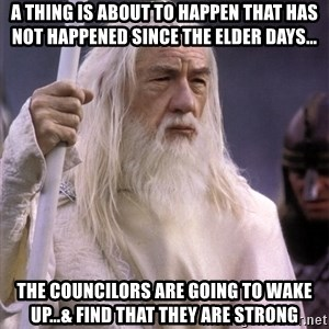 White Gandalf - A thing is about to happen that has not happened since the elder days… The councilors are going to wake up…& find that they are strong