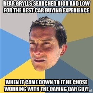 Bear Grylls - Bear Grylls searched high and low for the best car buying experience When it came down to it he chose working with the Caring car Guy!
