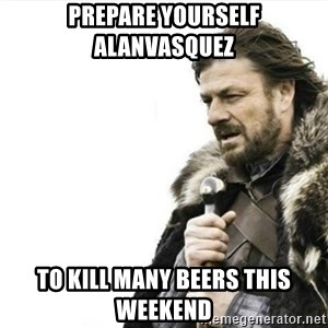Prepare yourself - Prepare yourself AlanVasquez to kill many beers this weekend