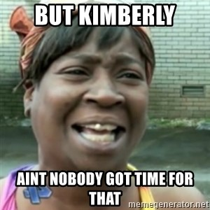 Ain't nobody got time fo dat so - but kimberly  aint nobody got time for that