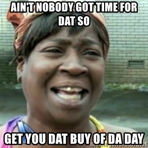 Ain't nobody got time fo dat so - Ain't nobody got time for dat so get you dat buy of da day