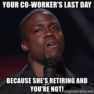 Kevin Hart Face - Your co-worker's last day Because she's retiring and you're not!
