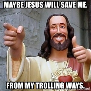 jesus says - Maybe Jesus will save me. From my trolling ways.
