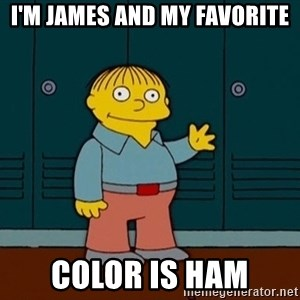 Ralph Wiggum - I'm James and my favorite color is ham