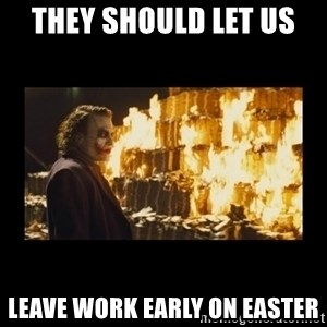 Joker's Message - they should let us  leave work early on Easter