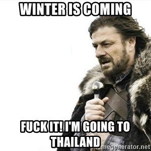 Prepare yourself - winter is coming Fuck it! I'm going to Thailand