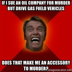 Angry Arnold - If I sue an oil company for murder but drive gas fueld vehicles does that make me an accessory to murder?