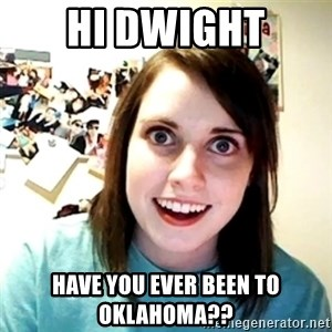 Creepy Girlfriend Meme - Hi Dwight Have you ever been to Oklahoma??