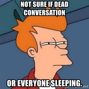 Not sure if troll - Not sure if dead conversation or everyone sleeping.