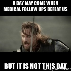 But it is not this Day ARAGORN - A day may come when              medical follow ups defeat us but it is not this day
