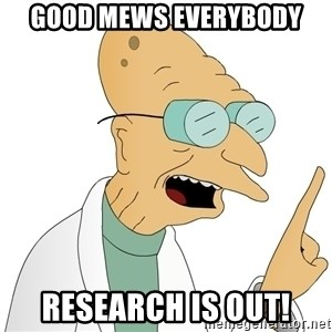 Good News Everyone - Good Mews everybody Research is out!
