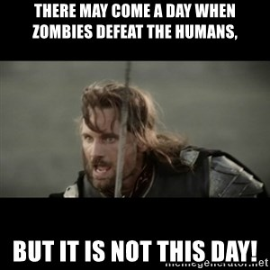 But it is not this Day ARAGORN - There may come a day when zombies defeat the humans, but it is not this day!