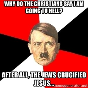 Advice Hitler - Why do the Christians say I am going to hell? After all, the Jews crucified Jesus...