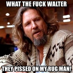Big Lebowski - What the fuck Walter They pissed on my rug man!