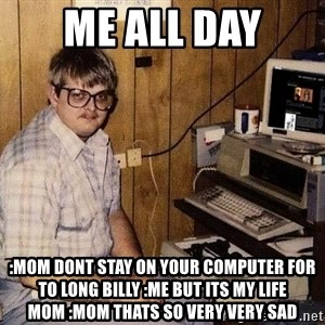 Nerd - ME ALL Day :mom dont stay on your computer for to long billy :ME but its my life mom :mom thats so very very sad