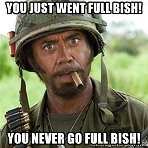Tropic Thunder Downey - You just went full bish! You never go full bish!