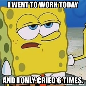 Only Cried for 20 minutes Spongebob - I went to work today And I only cried 6 times.