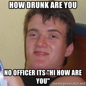 """high/drunk guy - how drunk are you no officer its """"hi how are you"""""""