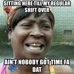 Ain't nobody got time fo dat so - Sitting Here Till My Regular Shift Over Ain't Nobody got time fa dat
