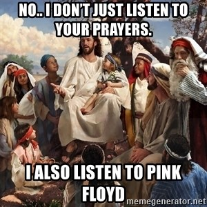 storytime jesus - No.. I don't just listen to your prayers. I also listen to Pink Floyd