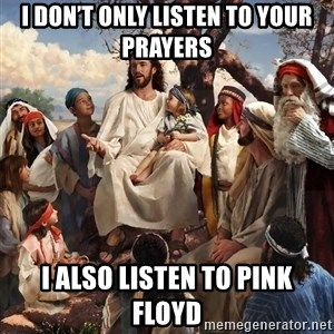 storytime jesus - I don't only listen to your prayers  I also listen to Pink Floyd